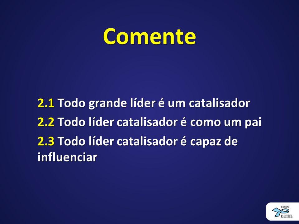 Comente 2.1 Todo grande líder é um catalisador 2.2 Todo líder catalisador é como um pai 2.3 Todo líder catalisador é capaz de influenciar