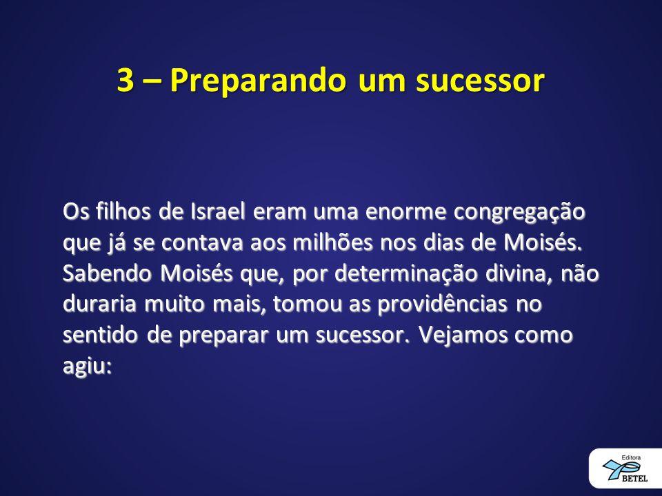 3 – Preparando um sucessor Os filhos de Israel eram uma enorme congregação que já se contava aos milhões nos dias de Moisés. Sabendo Moisés que, por d