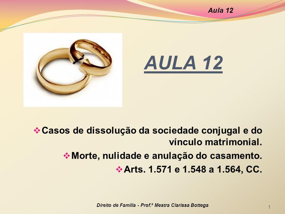 AULA 12  Casos de dissolução da sociedade conjugal e do vínculo matrimonial.  Morte, nulidade e anulação do casamento.  Arts. 1.571 e 1.548 a 1.564