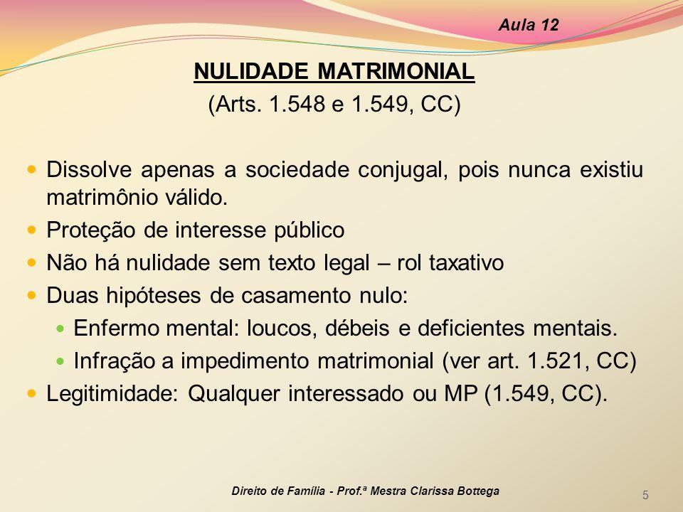 NULIDADE MATRIMONIAL (Arts. 1.548 e 1.549, CC) Dissolve apenas a sociedade conjugal, pois nunca existiu matrimônio válido. Proteção de interesse públi