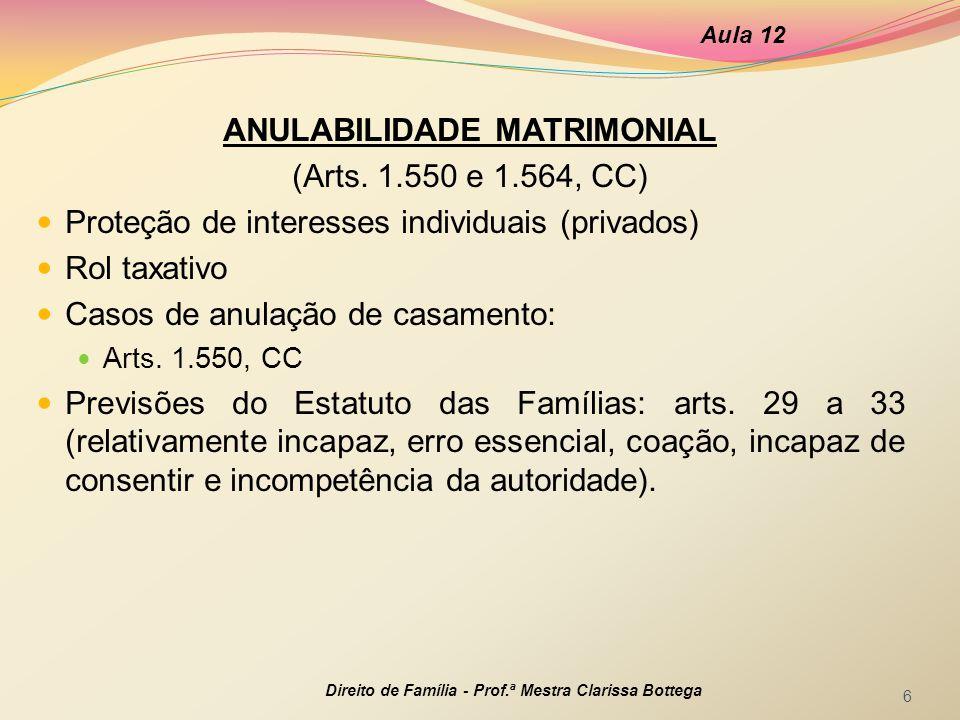 ANULABILIDADE MATRIMONIAL (Arts. 1.550 e 1.564, CC) Proteção de interesses individuais (privados) Rol taxativo Casos de anulação de casamento: Arts. 1