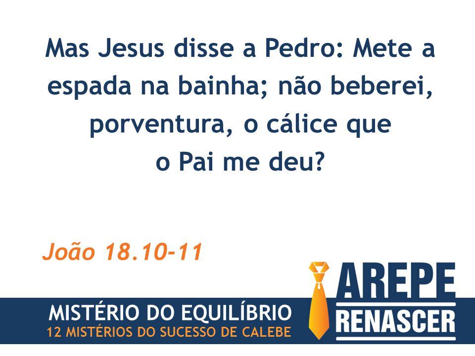 Mas Jesus disse a Pedro: Mete a espada na bainha; não beberei, porventura, o cálice que o Pai me deu.