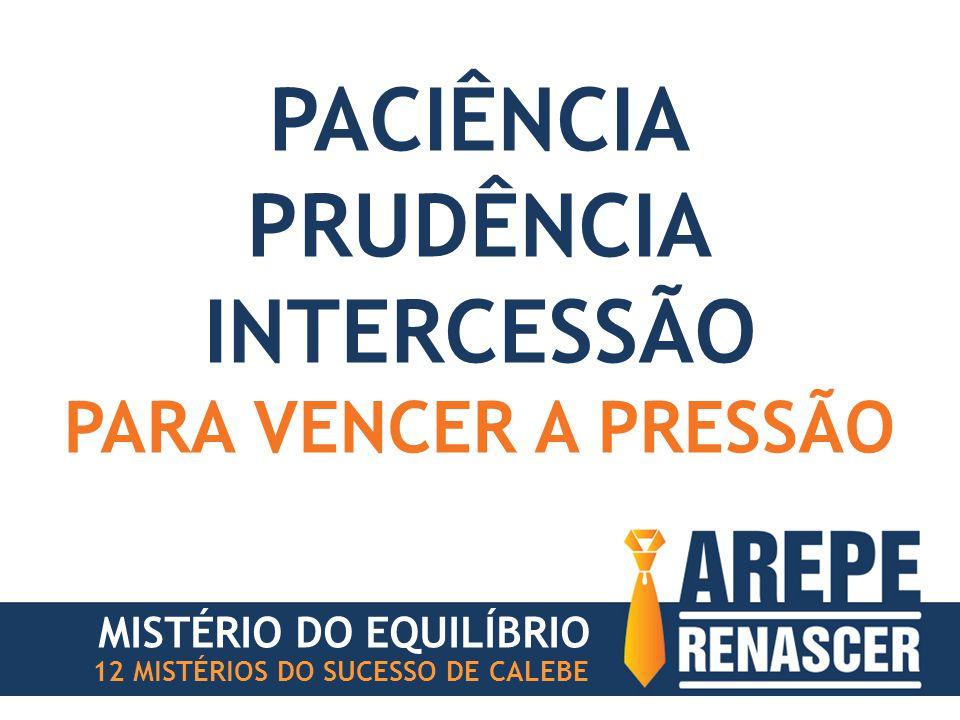PACIÊNCIA PRUDÊNCIA INTERCESSÃO PARA VENCER A PRESSÃO MISTÉRIO DO EQUILÍBRIO 12 MISTÉRIOS DO SUCESSO DE CALEBE
