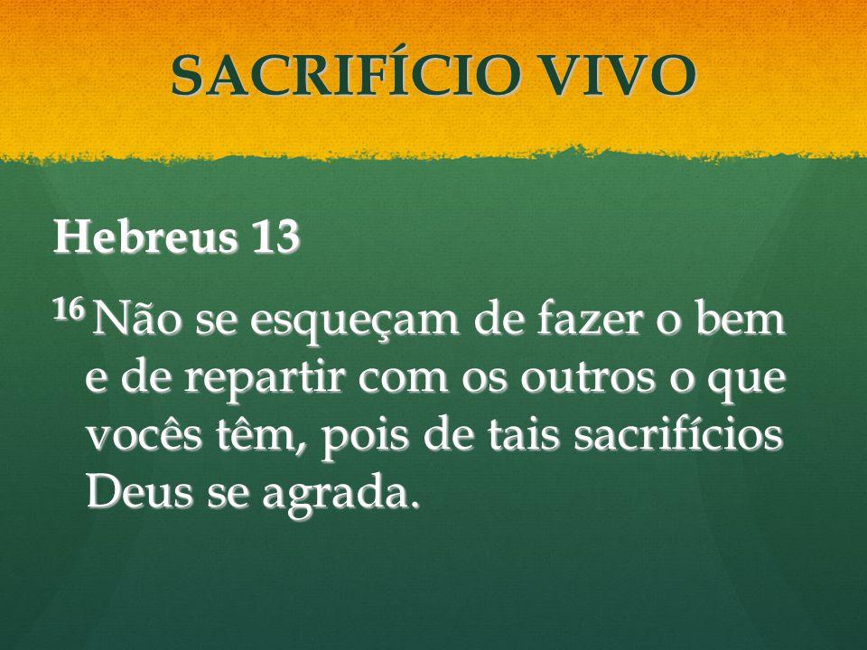 Hebreus 13 16 Não se esqueçam de fazer o bem e de repartir com os outros o que vocês têm, pois de tais sacrifícios Deus se agrada. SACRIFÍCIO VIVO