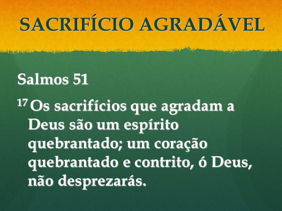 Salmos 51 17 Os sacrifícios que agradam a Deus são um espírito quebrantado; um coração quebrantado e contrito, ó Deus, não desprezarás. SACRIFÍCIO AGR