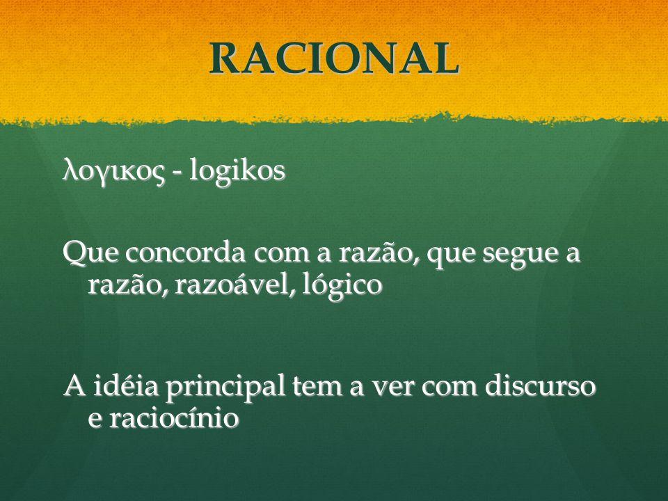 λογικος - logikos Que concorda com a razão, que segue a razão, razoável, lógico A idéia principal tem a ver com discurso e raciocínio RACIONAL