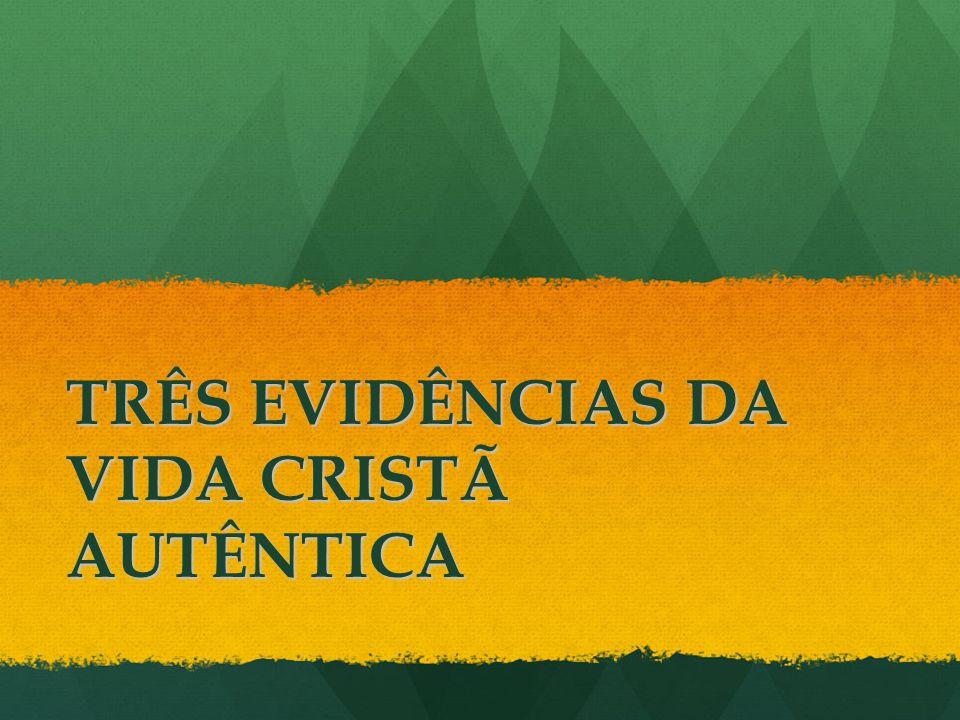 TRÊS EVIDÊNCIAS DA VIDA CRISTÃ AUTÊNTICA