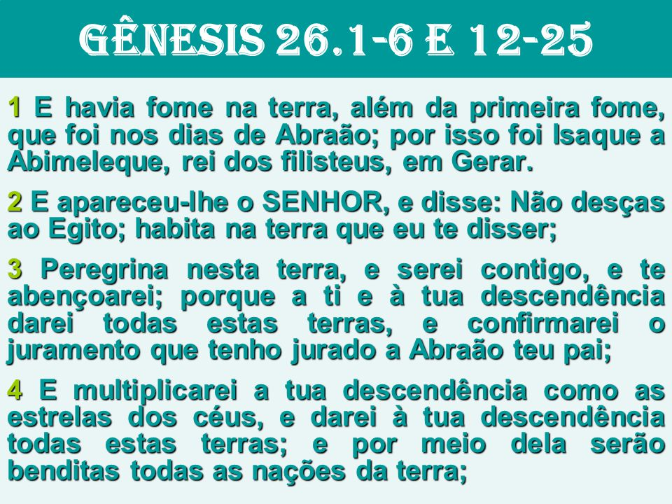 GÊNESIS 26.1-6 E 12-25 1 E havia fome na terra, além da primeira fome, que foi nos dias de Abraão; por isso foi Isaque a Abimeleque, rei dos filisteus, em Gerar.