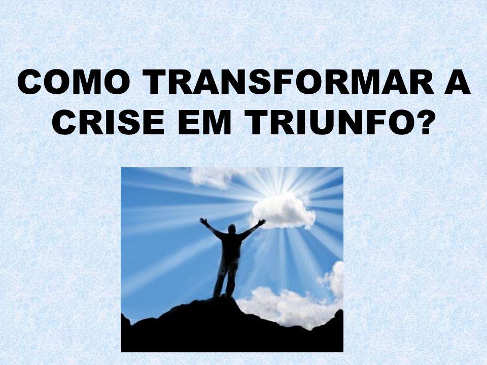COMO TRANSFORMAR A CRISE EM TRIUNFO?