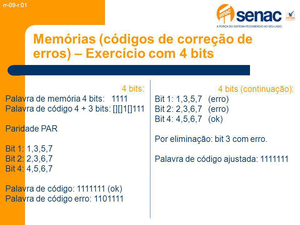 Memórias (códigos de correção de erros) – Exercício com 4 bits rr-09-r.01 4 bits: Palavra de memória 4 bits: 1111 Palavra de código 4 + 3 bits: [][]1[]111 Paridade PAR Bit 1: 1,3,5,7 Bit 2: 2,3,6,7 Bit 4: 4,5,6,7 Palavra de código: 1111111 (ok) Palavra de código erro: 1101111 4 bits (continuação): Bit 1: 1,3,5,7 (erro) Bit 2: 2,3,6,7 (erro) Bit 4: 4,5,6,7 (ok) Por eliminação: bit 3 com erro.