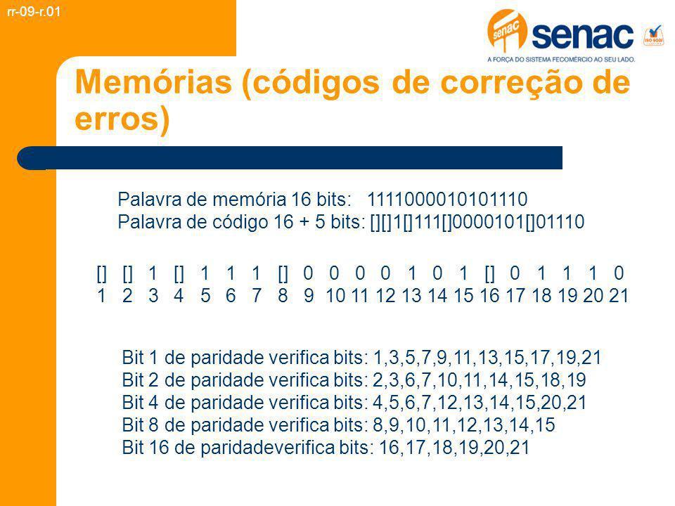 Memórias (códigos de correção de erros) rr-09-r.01 Palavra de memória 16 bits: 1111000010101110 Palavra de código 16 + 5 bits: [][]1[]111[]0000101[]01110 Bit 1 de paridade verifica bits: 1,3,5,7,9,11,13,15,17,19,21 Bit 2 de paridade verifica bits: 2,3,6,7,10,11,14,15,18,19 Bit 4 de paridade verifica bits: 4,5,6,7,12,13,14,15,20,21 Bit 8 de paridade verifica bits: 8,9,10,11,12,13,14,15 Bit 16 de paridadeverifica bits: 16,17,18,19,20,21 [] [] 1 [] 1 1 1 [] 0 0 0 0 1 0 1 [] 0 1 1 1 0 1 2 3 4 5 6 7 8 9 10 11 12 13 14 15 16 17 18 19 20 21