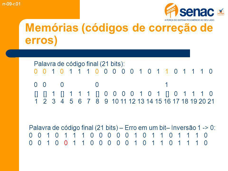 Memórias (códigos de correção de erros) rr-09-r.01 Palavra de código final (21 bits) – Erro em um bit– Inversão 1 -> 0: 0 0 1 0 1 1 1 0 0 0 0 0 1 0 1 1 0 1 1 1 0 0 0 1 0 0 1 1 0 0 0 0 0 1 0 1 1 0 1 1 1 0 1 2 3 4 5 6 7 8 9 10 11 12 13 14 15 16 17 18 19 20 21 Correção do erro: - Verificar as paridades.