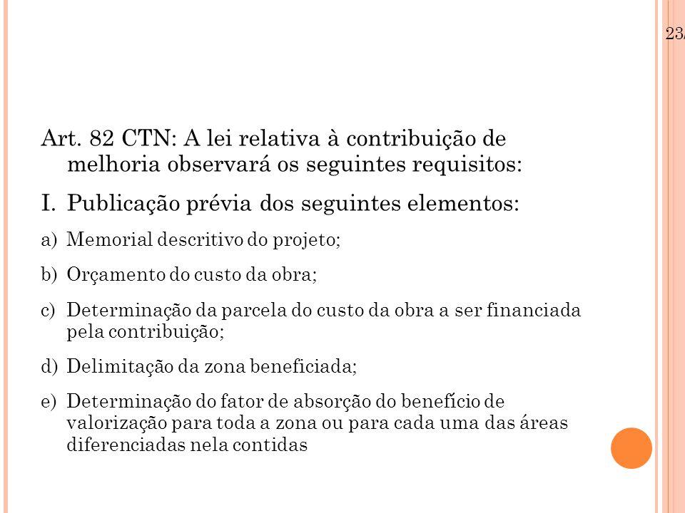Art. 82 CTN: A lei relativa à contribuição de melhoria observará os seguintes requisitos: I.Publicação prévia dos seguintes elementos: a)Memorial desc