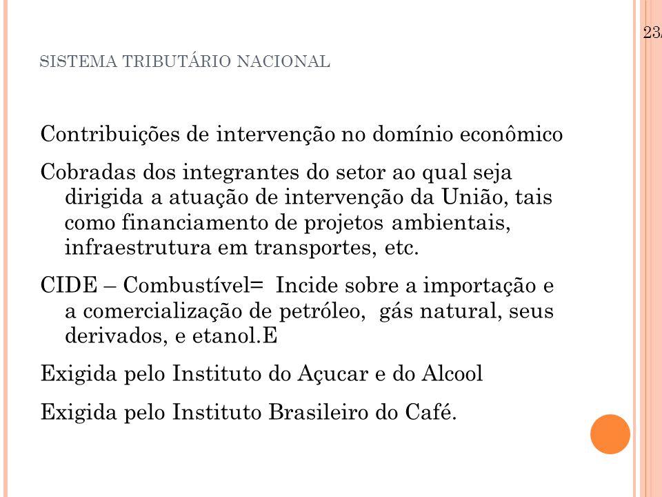 SISTEMA TRIBUTÁRIO NACIONAL Contribuições de intervenção no domínio econômico Cobradas dos integrantes do setor ao qual seja dirigida a atuação de int