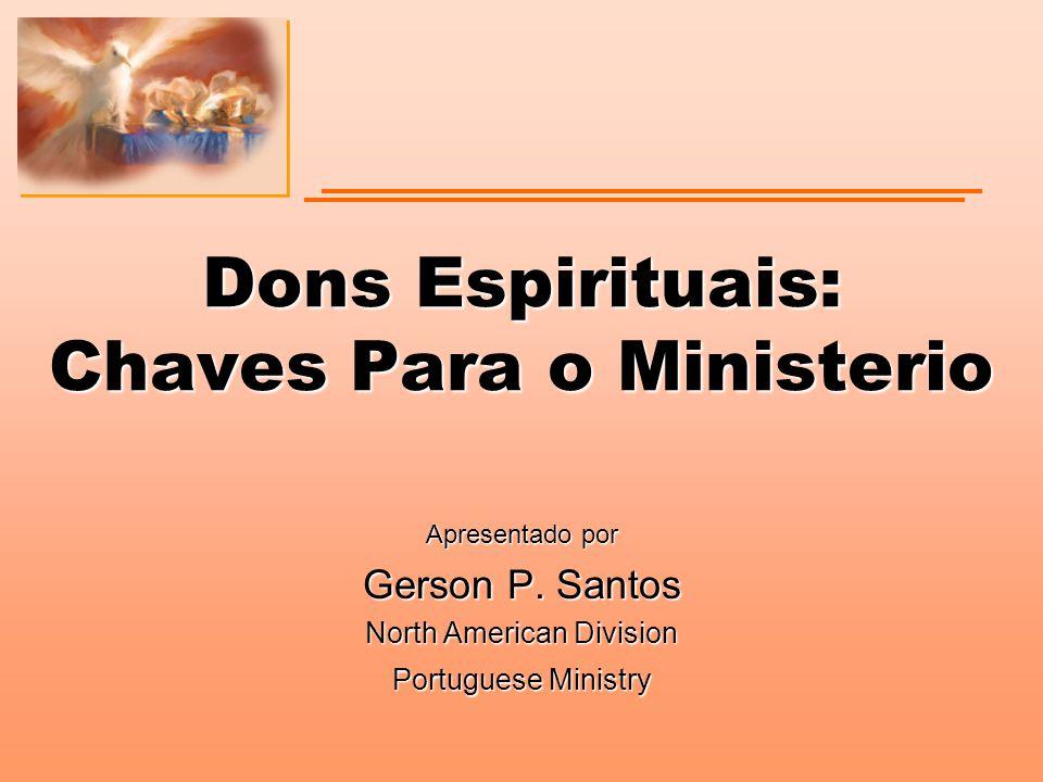 Dons Espirituais: Chaves Para o Ministerio Apresentado por Gerson P. Santos North American Division Portuguese Ministry