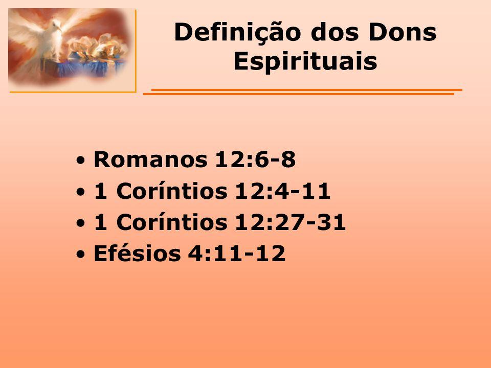 Definição dos Dons Espirituais Romanos 12:6-8 1 Coríntios 12:4-11 1 Coríntios 12:27-31 Efésios 4:11-12
