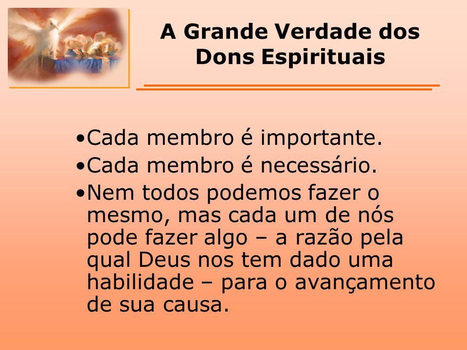 A Grande Verdade dos Dons Espirituais Cada membro é importante. Cada membro é necessário. Nem todos podemos fazer o mesmo, mas cada um de nós pode faz