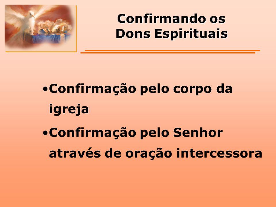 Confirmando os Dons Espirituais Confirmação pelo corpo da igreja Confirmação pelo Senhor através de oração intercessora