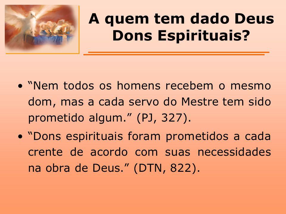 """A quem tem dado Deus Dons Espirituais? """"Nem todos os homens recebem o mesmo dom, mas a cada servo do Mestre tem sido prometido algum."""" (PJ, 327). """"Don"""