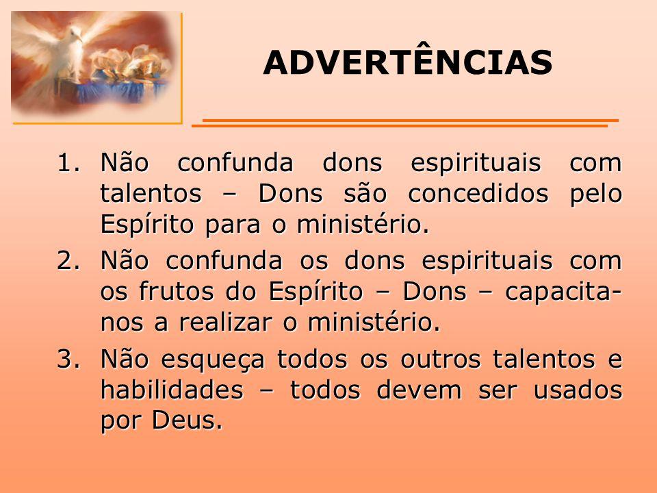 ADVERTÊNCIAS 1.Não confunda dons espirituais com talentos – Dons são concedidos pelo Espírito para o ministério. 2.Não confunda os dons espirituais co