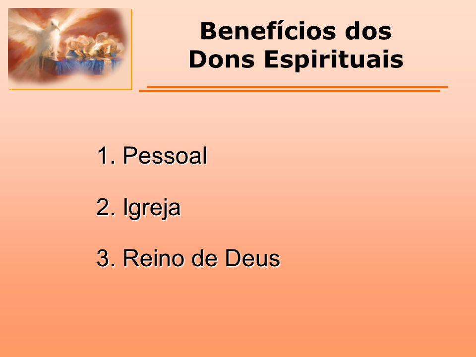 Benefícios dos Dons Espirituais 1. Pessoal 2. Igreja 3. Reino de Deus