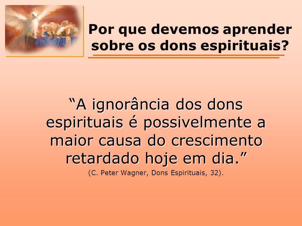 """""""A ignorância dos dons espirituais é possivelmente a maior causa do crescimento retardado hoje em dia."""" (C. Peter Wagner, Dons Espirituais, 32). Por q"""