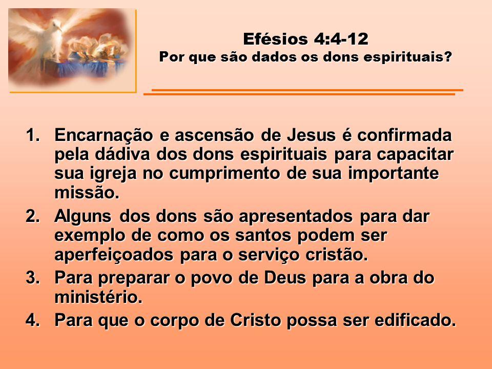 Efésios 4:4-12 Por que são dados os dons espirituais? 1.Encarnação e ascensão de Jesus é confirmada pela dádiva dos dons espirituais para capacitar su