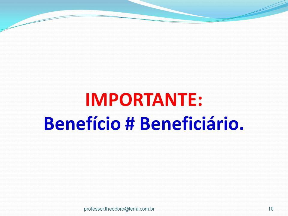 IMPORTANTE: Benefício # Beneficiário. professor.theodoro@terra.com.br10