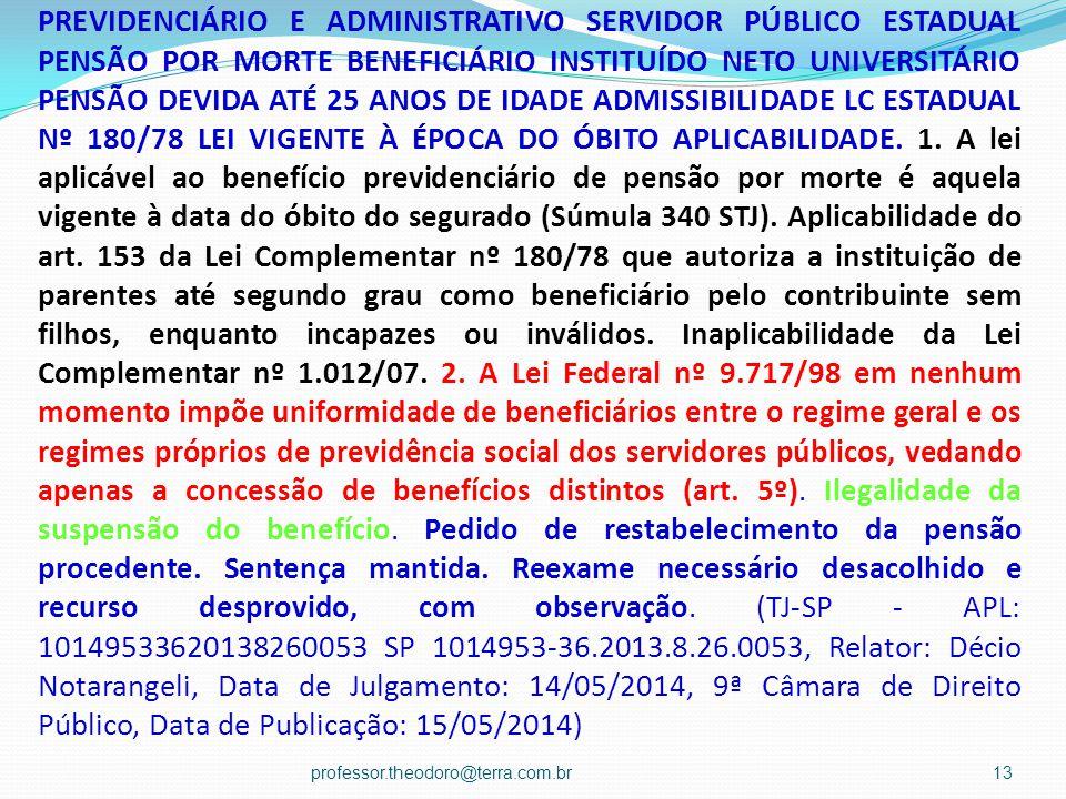 PREVIDENCIÁRIO E ADMINISTRATIVO SERVIDOR PÚBLICO ESTADUAL PENSÃO POR MORTE BENEFICIÁRIO INSTITUÍDO NETO UNIVERSITÁRIO PENSÃO DEVIDA ATÉ 25 ANOS DE IDADE ADMISSIBILIDADE LC ESTADUAL Nº 180/78 LEI VIGENTE À ÉPOCA DO ÓBITO APLICABILIDADE.