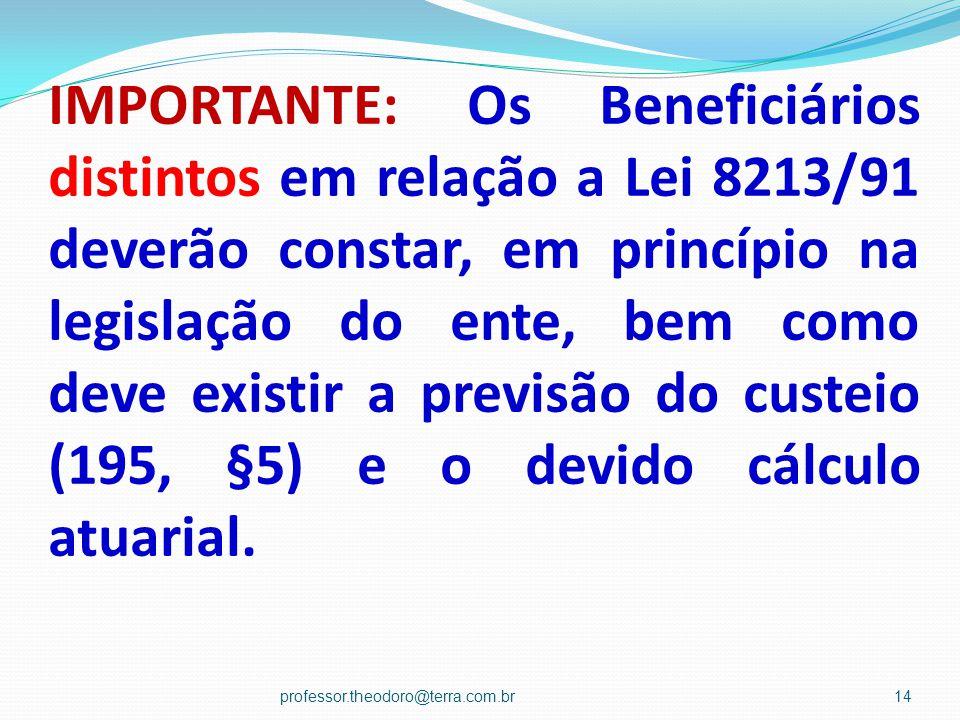IMPORTANTE: Os Beneficiários distintos em relação a Lei 8213/91 deverão constar, em princípio na legislação do ente, bem como deve existir a previsão do custeio (195, §5) e o devido cálculo atuarial.