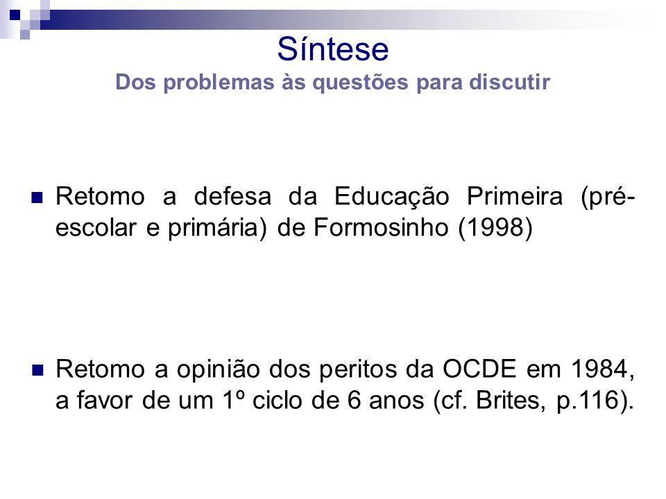 Síntese Dos problemas às questões para discutir Retomo a defesa da Educação Primeira (pré- escolar e primária) de Formosinho (1998) Retomo a opinião dos peritos da OCDE em 1984, a favor de um 1º ciclo de 6 anos (cf.