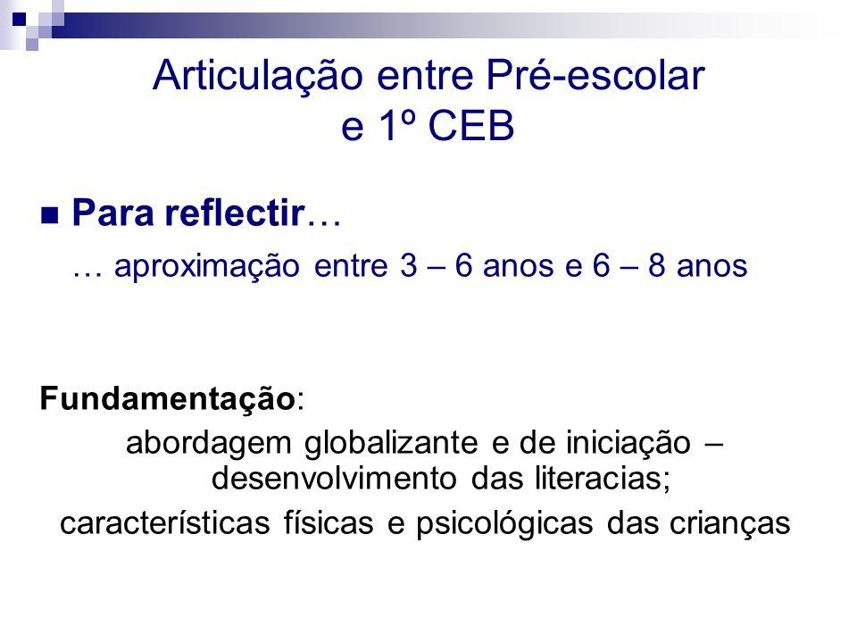Articulação entre Pré-escolar e 1º CEB Para reflectir… … aproximação entre 3 – 6 anos e 6 – 8 anos Fundamentação: abordagem globalizante e de iniciação – desenvolvimento das literacias; características físicas e psicológicas das crianças