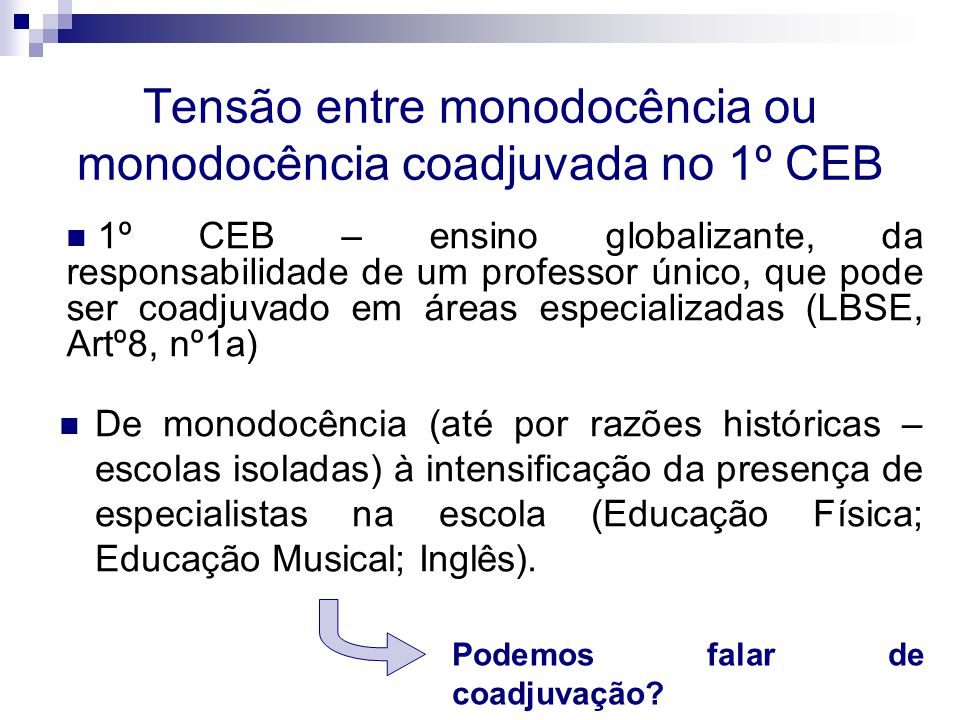 Tensão entre monodocência ou monodocência coadjuvada no 1º CEB De monodocência (até por razões históricas – escolas isoladas) à intensificação da presença de especialistas na escola (Educação Física; Educação Musical; Inglês).