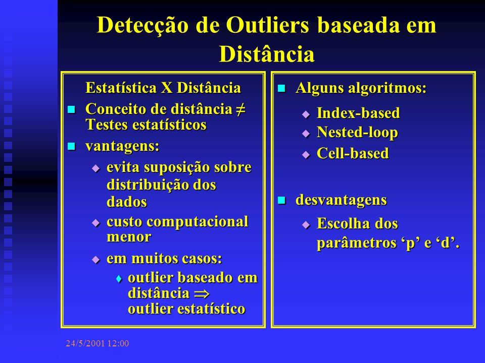 24/5/2001 12:00 Detecção de Outliers baseada em Distância Estatística X Distância Conceito de distância ≠ Testes estatísticos Conceito de distância ≠ Testes estatísticos vantagens: vantagens:  evita suposição sobre distribuição dos dados  custo computacional menor  em muitos casos:  outlier baseado em distância  outlier estatístico Alguns algoritmos:  Index-based  Nested-loop  Cell-based desvantagens  Escolha dos parâmetros 'p' e 'd'.