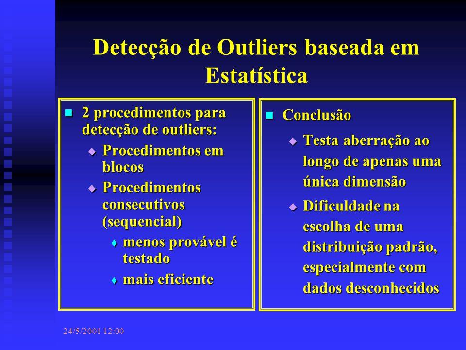 24/5/2001 12:00 Detecção de Outliers baseada em Estatística 2 procedimentos para detecção de outliers: 2 procedimentos para detecção de outliers:  Procedimentos em blocos  Procedimentos consecutivos (sequencial)  menos provável é testado  mais eficiente Conclusão  Testa aberração ao longo de apenas uma única dimensão  Dificuldade na escolha de uma distribuição padrão, especialmente com dados desconhecidos