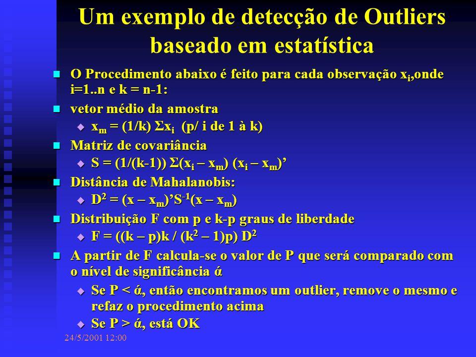 24/5/2001 12:00 Um exemplo de detecção de Outliers baseado em estatística O Procedimento abaixo é feito para cada observação x i,onde i=1..n e k = n-1: O Procedimento abaixo é feito para cada observação x i,onde i=1..n e k = n-1: vetor médio da amostra vetor médio da amostra  x m = (1/k) Σx i (p/ i de 1 à k) Matriz de covariância Matriz de covariância  S = (1/(k-1)) Σ(x i – x m ) (x i – x m )' Distância de Mahalanobis: Distância de Mahalanobis:  D 2 = (x – x m )'S -1 (x – x m ) Distribuição F com p e k-p graus de liberdade Distribuição F com p e k-p graus de liberdade  F = ((k – p)k / (k 2 – 1)p) D 2 A partir de F calcula-se o valor de P que será comparado com o nível de significância ά A partir de F calcula-se o valor de P que será comparado com o nível de significância ά  Se P < ά, então encontramos um outlier, remove o mesmo e refaz o procedimento acima  Se P > ά, está OK