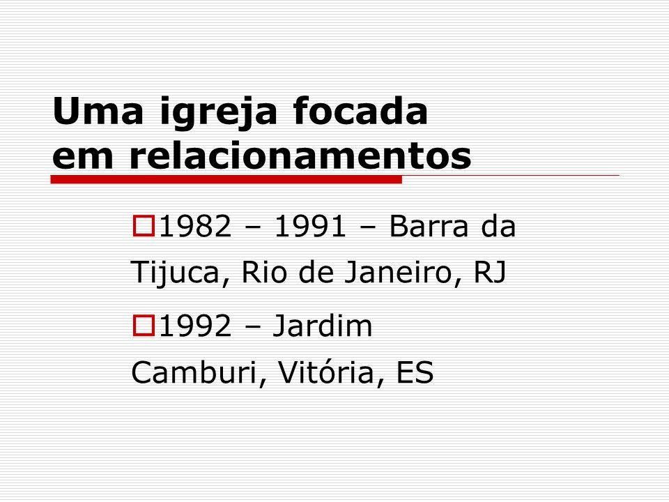 Uma igreja focada em relacionamentos  1982 – 1991 – Barra da Tijuca, Rio de Janeiro, RJ  1992 – Jardim Camburi, Vitória, ES