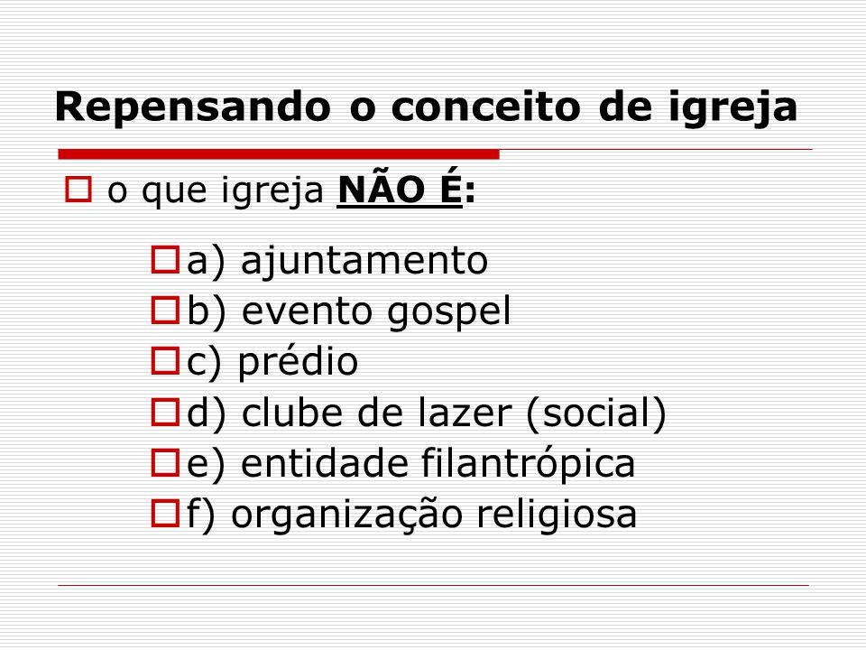 Repensando o conceito de igreja  o que igreja NÃO É:  a) ajuntamento  b) evento gospel  c) prédio  d) clube de lazer (social)  e) entidade filan