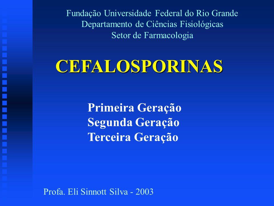 Primeira Geração Segunda Geração Terceira Geração CEFALOSPORINAS Fundação Universidade Federal do Rio Grande Departamento de Ciências Fisiológicas Set