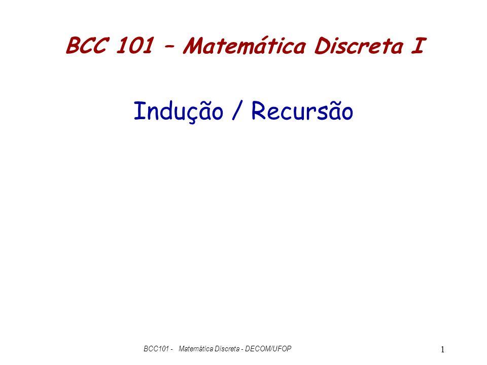 1 BCC 101 – Matemática Discreta I Indução / Recursão BCC101 - Matemática Discreta - DECOM/UFOP