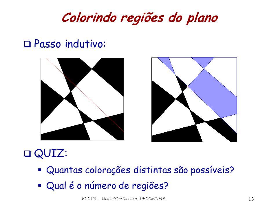 Colorindo regiões do plano  Passo indutivo:  QUIZ:  Quantas colorações distintas são possíveis?  Qual é o número de regiões? BCC101 - Matemática D