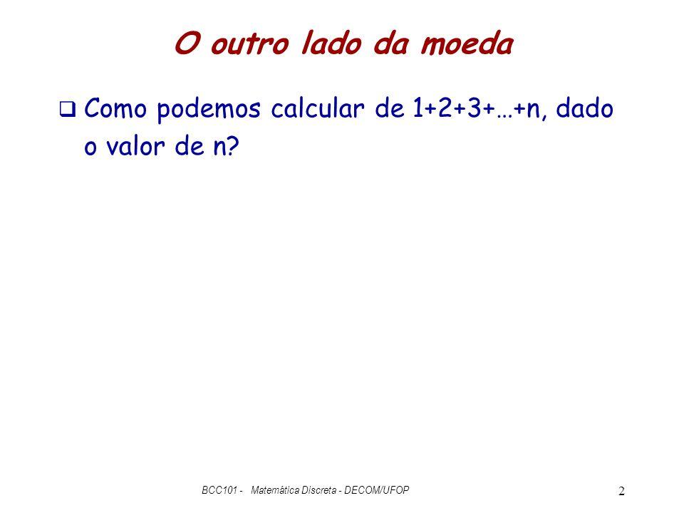 O outro lado da moeda  Como podemos calcular de 1+2+3+…+n, dado o valor de n? BCC101 - Matemática Discreta - DECOM/UFOP 2