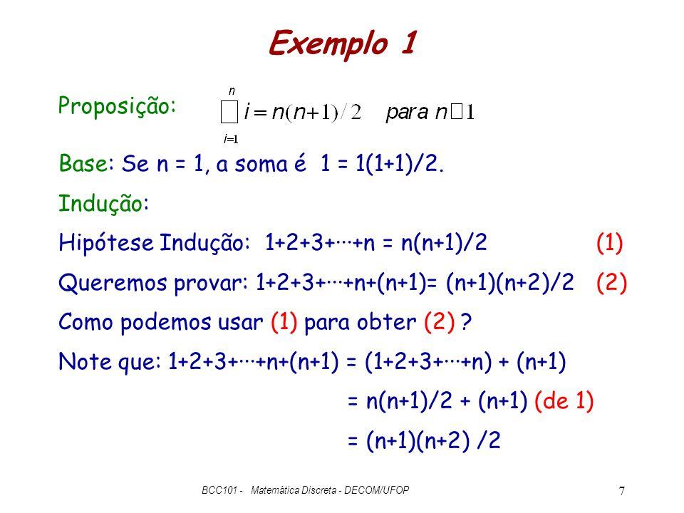 Exemplo 1 Proposição: Base: Se n = 1, a soma é 1 = 1(1+1)/2. Indução: Hipótese Indução: 1+2+3+···+n = n(n+1)/2(1) Queremos provar: 1+2+3+···+n+(n+1)=
