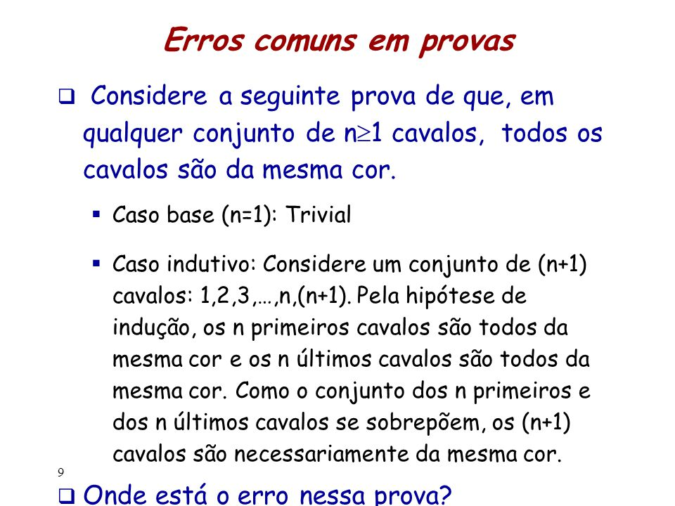 Erros comuns em provas  Considere a seguinte prova de que, em qualquer conjunto de n  1 cavalos, todos os cavalos são da mesma cor.  Caso base (n=1