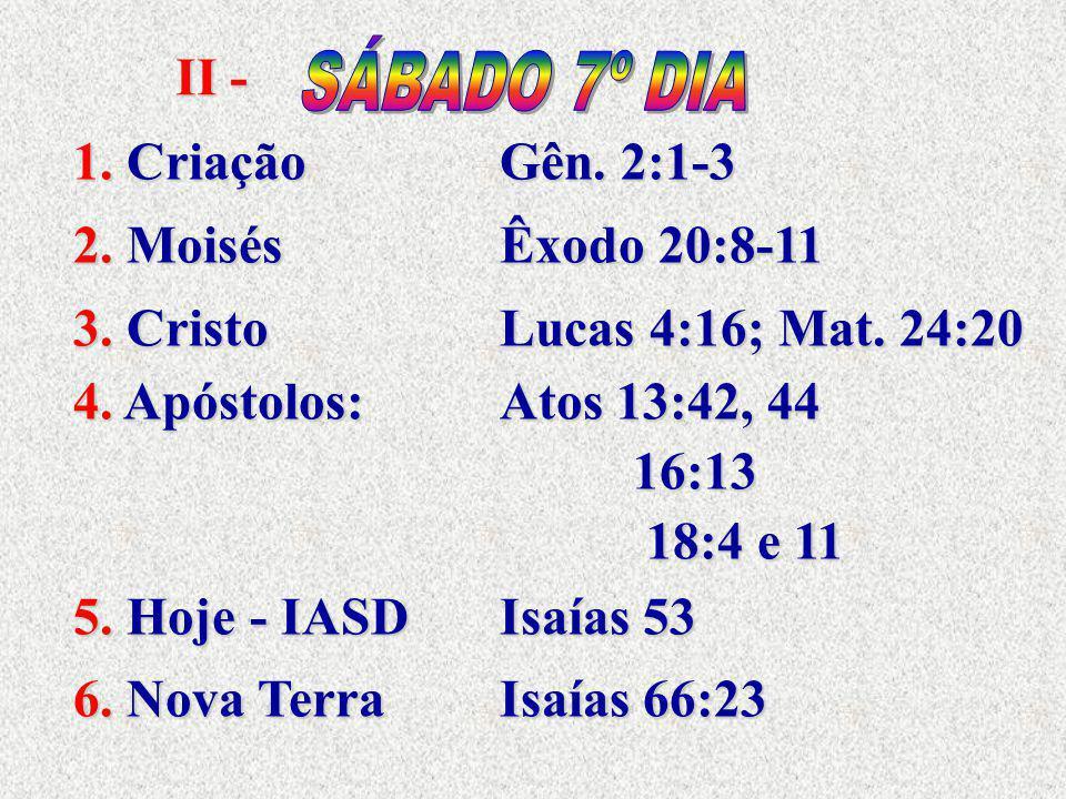 II - 1. CriaçãoGên. 2:1-3 2. MoisésÊxodo 20:8-11 3. CristoLucas 4:16; Mat. 24:20 4. Apóstolos:Atos 13:42, 44 16:13 16:13 18:4 e 11 18:4 e 11 5. Hoje -