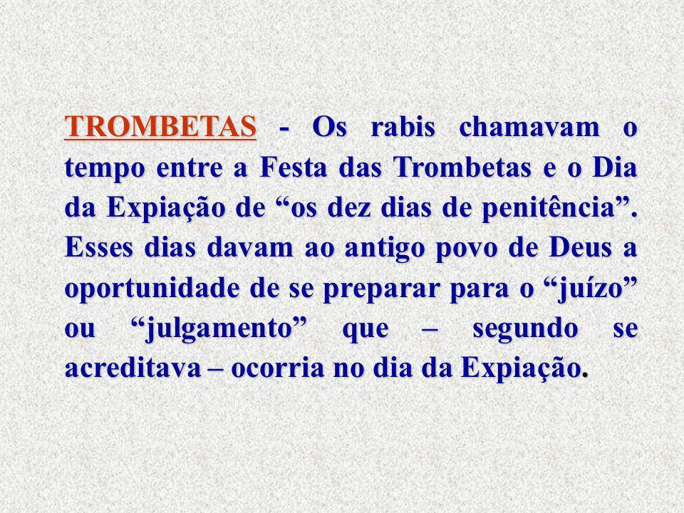 """TROMBETAS - Os rabis chamavam o tempo entre a Festa das Trombetas e o Dia da Expiação de """"os dez dias de penitência"""". Esses dias davam ao antigo povo"""
