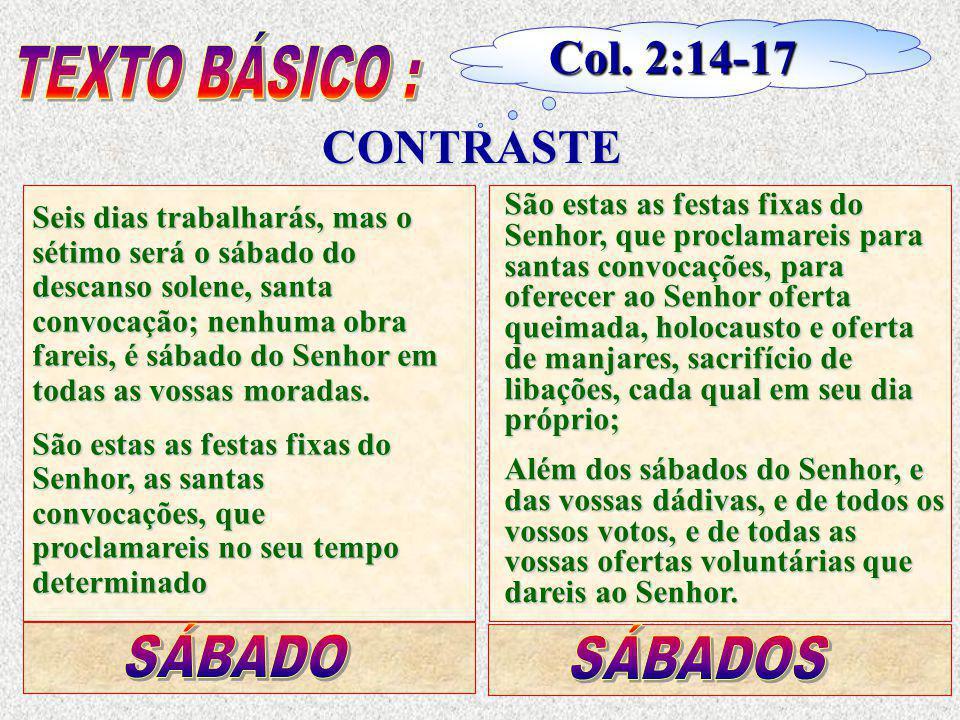 Col. 2:14-17 CONTRASTE Seis dias trabalharás, mas o sétimo será o sábado do descanso solene, santa convocação; nenhuma obra fareis, é sábado do Senhor