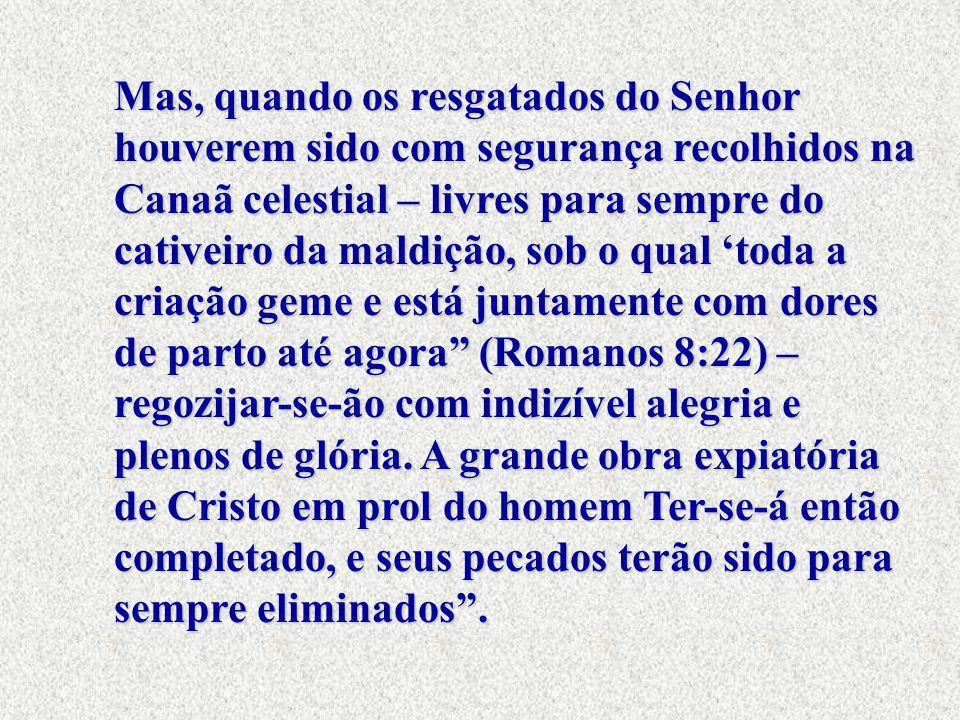 Mas, quando os resgatados do Senhor houverem sido com segurança recolhidos na Canaã celestial – livres para sempre do cativeiro da maldição, sob o qua