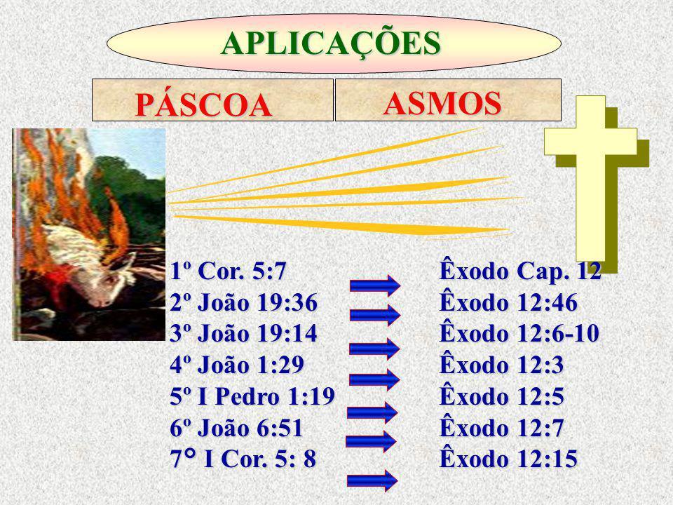 APLICAÇÕES PÁSCOA ASMOS 1º Cor. 5:7 Êxodo Cap. 12 2º João 19:36 Êxodo 12:46 3º João 19:14 Êxodo 12:6-10 4º João 1:29 Êxodo 12:3 5º I Pedro 1:19 Êxodo