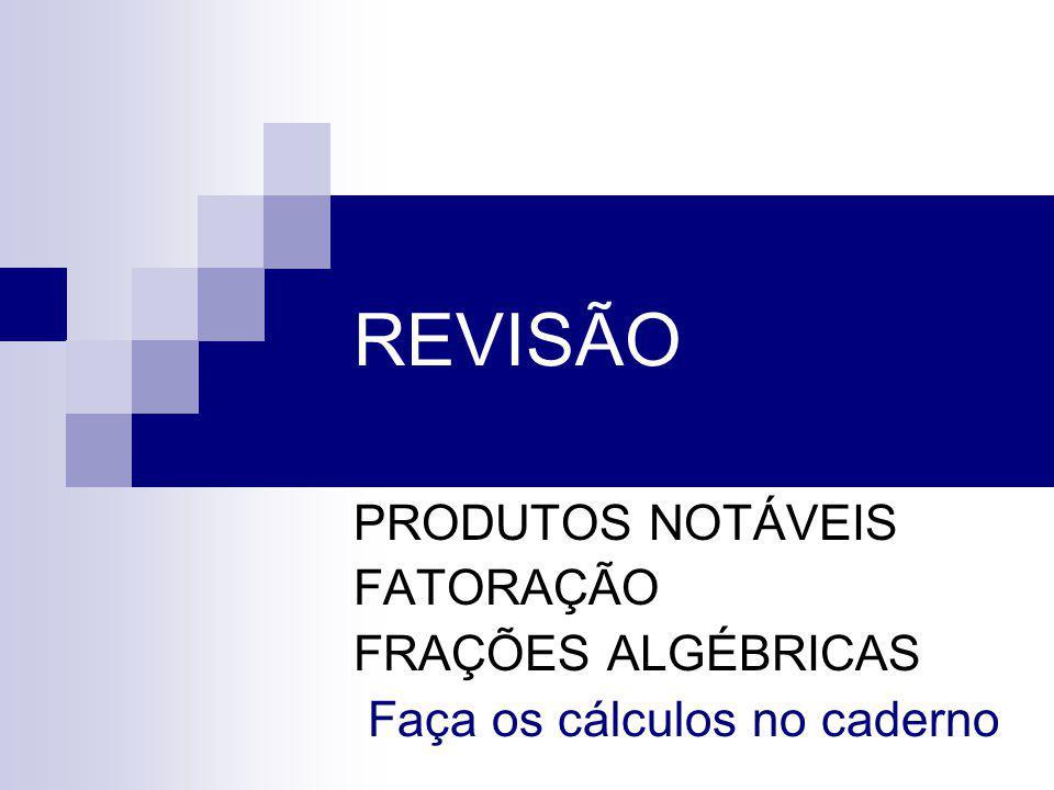 REVISÃO PRODUTOS NOTÁVEIS FATORAÇÃO FRAÇÕES ALGÉBRICAS Faça os cálculos no caderno